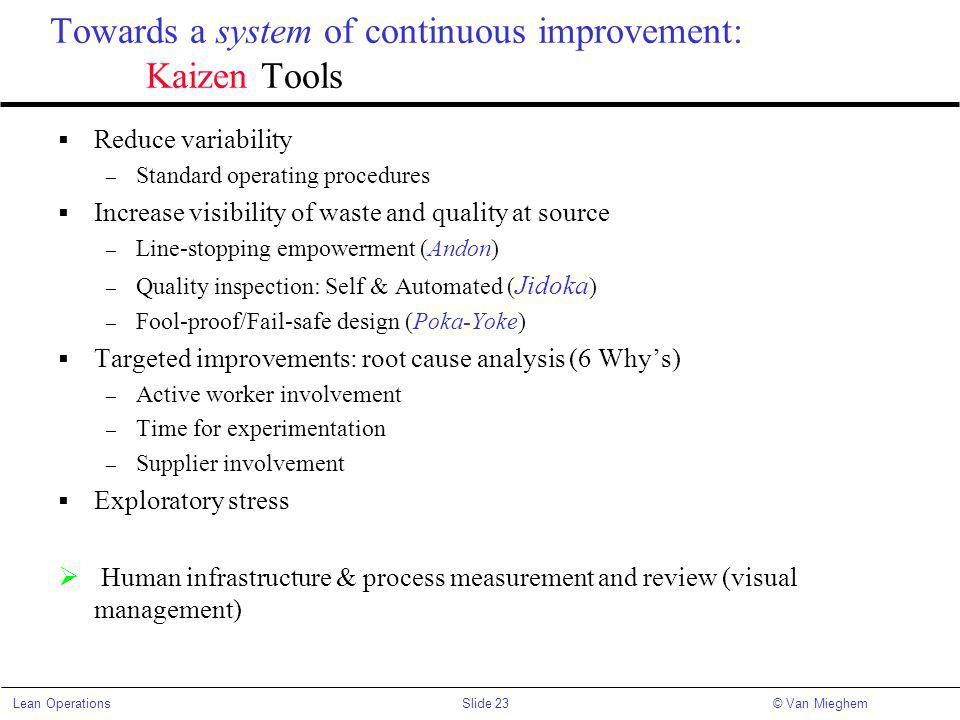 Slide 23Lean Operations© Van Mieghem Towards a system of continuous improvement: Kaizen Tools Reduce variability – Standard operating procedures Increase visibility of waste and quality at source – Line-stopping empowerment (Andon) – Quality inspection: Self & Automated ( Jidoka ) – Fool-proof/Fail-safe design (Poka-Yoke) Targeted improvements: root cause analysis (6 Whys) – Active worker involvement – Time for experimentation – Supplier involvement Exploratory stress Human infrastructure & process measurement and review (visual management)