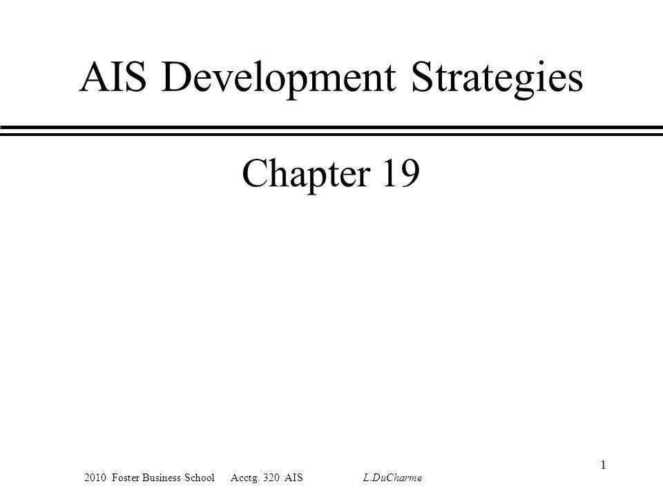 2010 Foster Business School Acctg. 320 AIS L.DuCharme 1 AIS Development Strategies Chapter 19