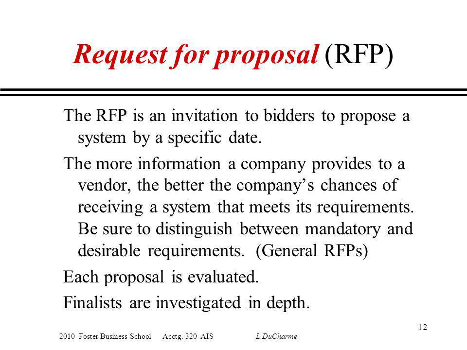 2010 Foster Business School Acctg. 320 AIS L.DuCharme Request for proposal (RFP) The RFP is an invitation to bidders to propose a system by a specific