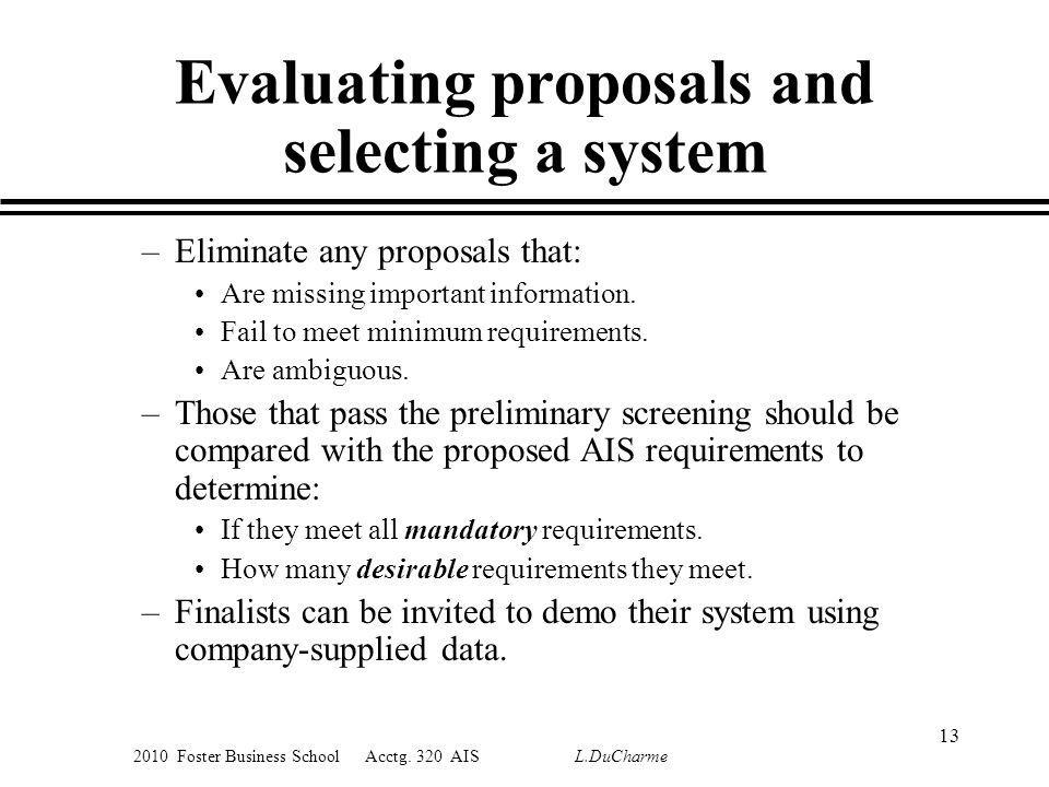 2010 Foster Business School Acctg. 320 AIS L.DuCharme Evaluating proposals and selecting a system –Eliminate any proposals that: Are missing important