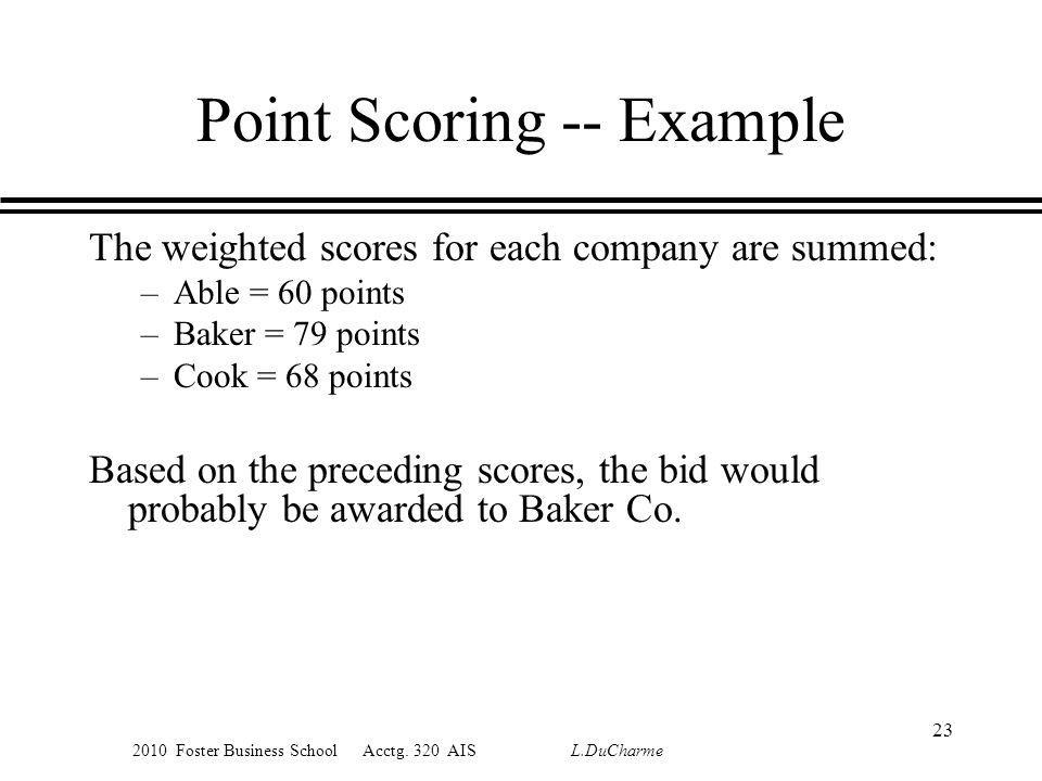 2010 Foster Business School Acctg. 320 AIS L.DuCharme Point Scoring -- Example The weighted scores for each company are summed: –Able = 60 points –Bak