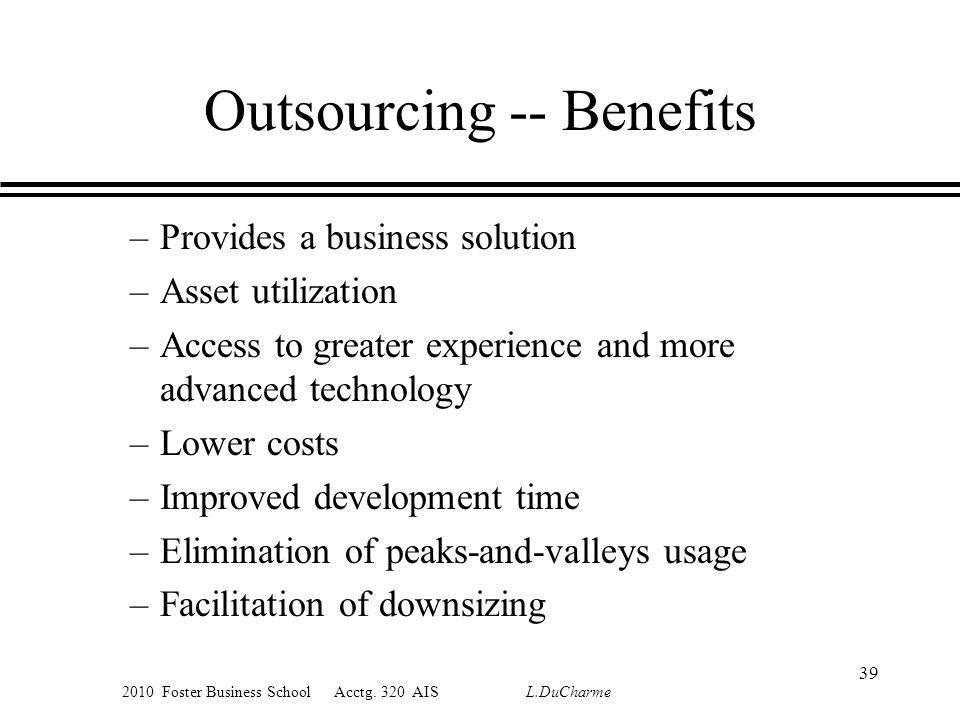 2010 Foster Business School Acctg. 320 AIS L.DuCharme Outsourcing -- Benefits –Provides a business solution –Asset utilization –Access to greater expe