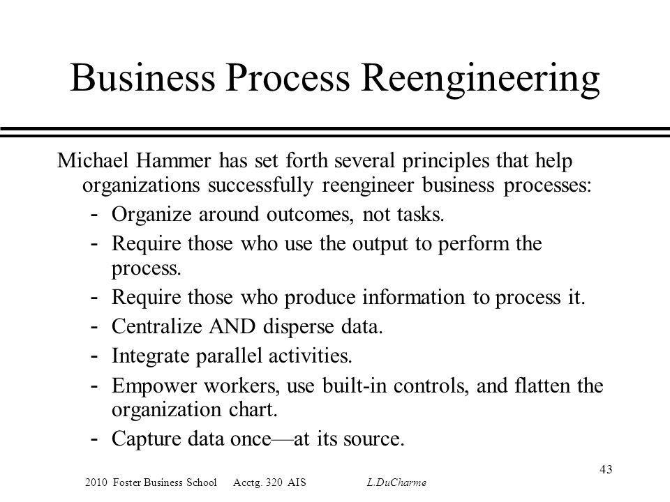 2010 Foster Business School Acctg. 320 AIS L.DuCharme Business Process Reengineering Michael Hammer has set forth several principles that help organiz
