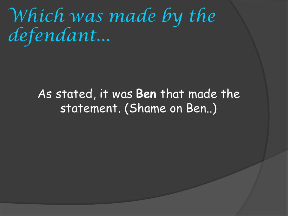 Which was made by the defendant... As stated, it was Ben that made the statement. (Shame on Ben..)