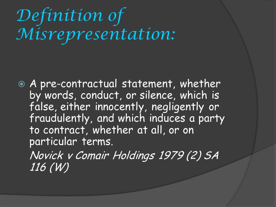 Definition of Misrepresentation: A pre-contractual statement, whether by words, conduct, or silence, which is false, either innocently, negligently or