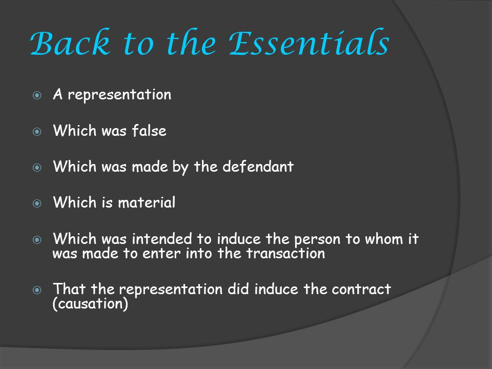 Back to the Essentials A representation Which was false Which was made by the defendant Which is material Which was intended to induce the person to whom it was made to enter into the transaction That the representation did induce the contract (causation)