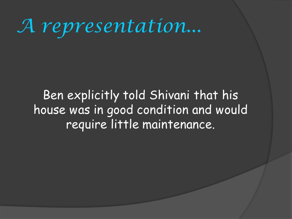 A representation... Ben explicitly told Shivani that his house was in good condition and would require little maintenance.