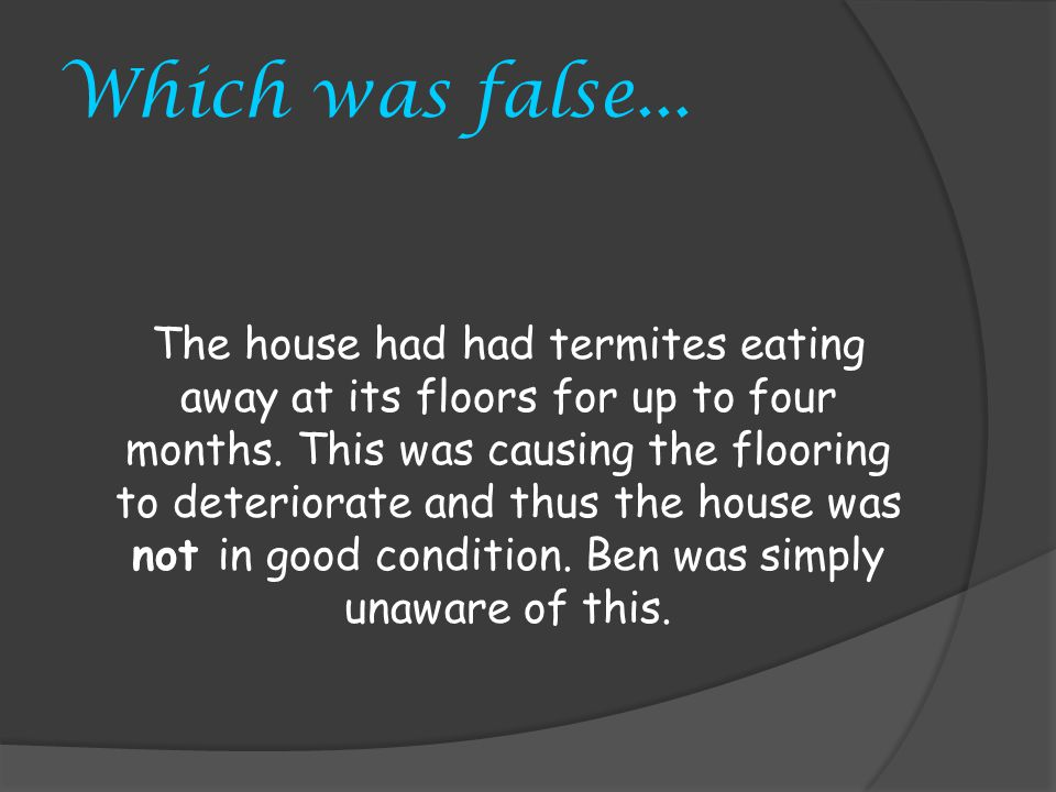 Which was false... The house had had termites eating away at its floors for up to four months.
