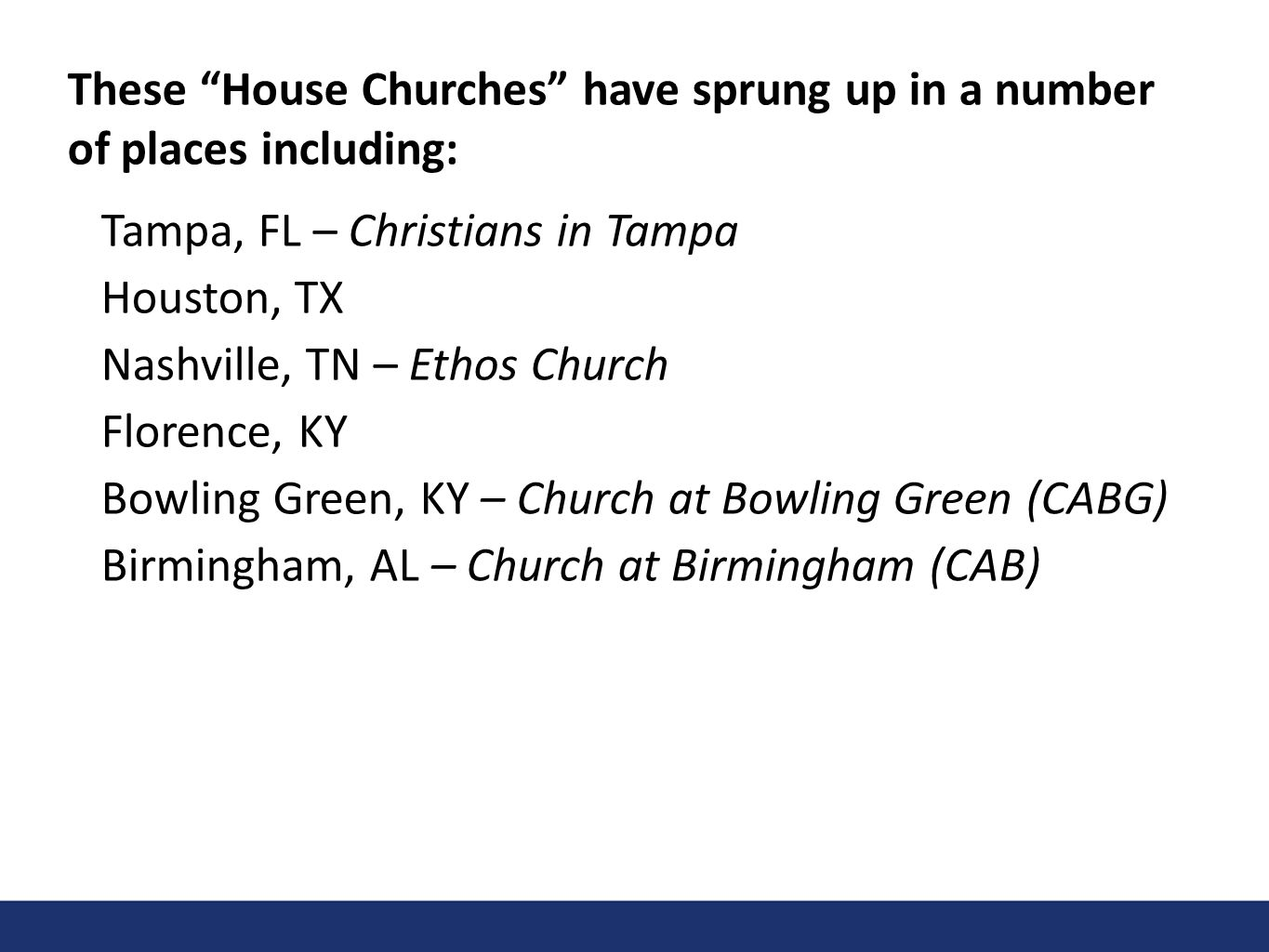 These House Churches have sprung up in a number of places including: Tampa, FL – Christians in Tampa Houston, TX Nashville, TN – Ethos Church Florence