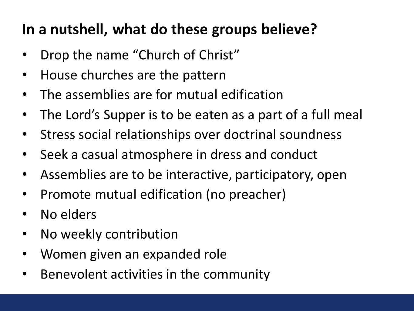 In a nutshell, what do these groups believe? Drop the name Church of Christ House churches are the pattern The assemblies are for mutual edification T