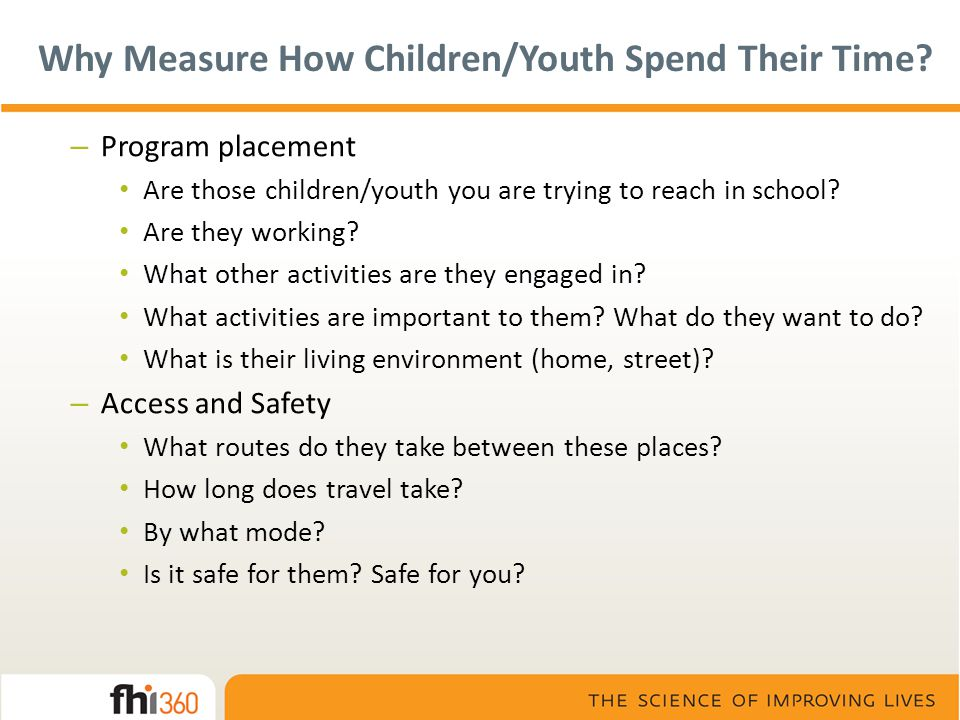 Why Measure How Children/Youth Spend Their Time? – Program placement Are those children/youth you are trying to reach in school? Are they working? Wha