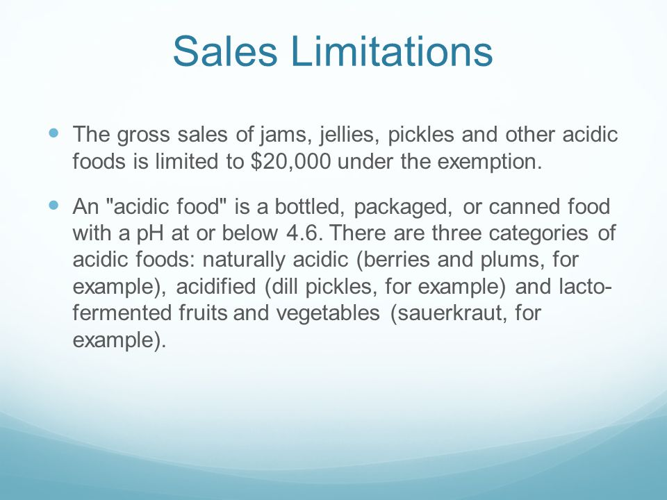 Sales Limitations The gross sales of jams, jellies, pickles and other acidic foods is limited to $20,000 under the exemption.