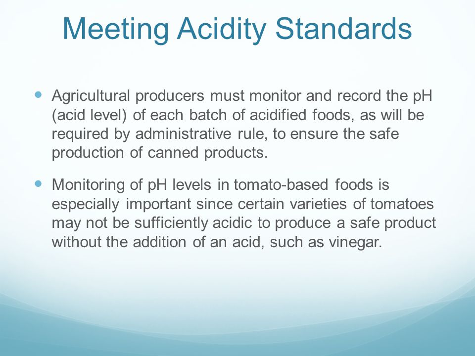 Meeting Acidity Standards Agricultural producers must monitor and record the pH (acid level) of each batch of acidified foods, as will be required by administrative rule, to ensure the safe production of canned products.