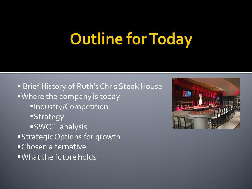 Brief History of Ruths Chris Steak House Where the company is today Industry/Competition Strategy SWOT analysis Strategic Options for growth Chosen al