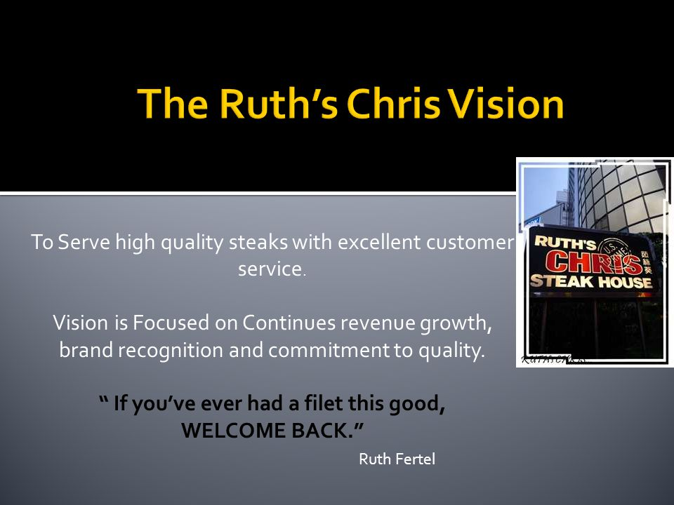 To Serve high quality steaks with excellent customer service. Vision is Focused on Continues revenue growth, brand recognition and commitment to quali