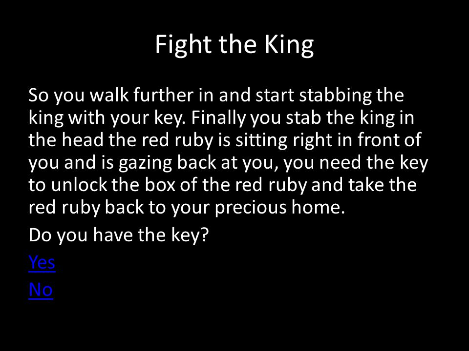 Fight the King So you walk further in and start stabbing the king with your key.