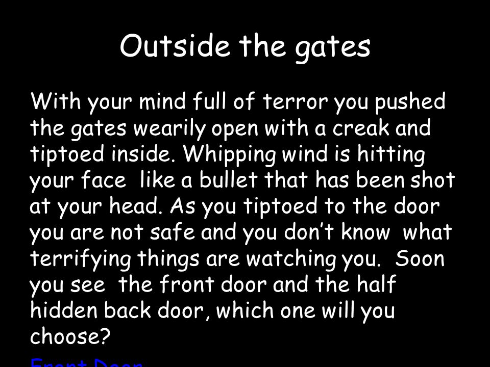 Outside the gates With your mind full of terror you pushed the gates wearily open with a creak and tiptoed inside.