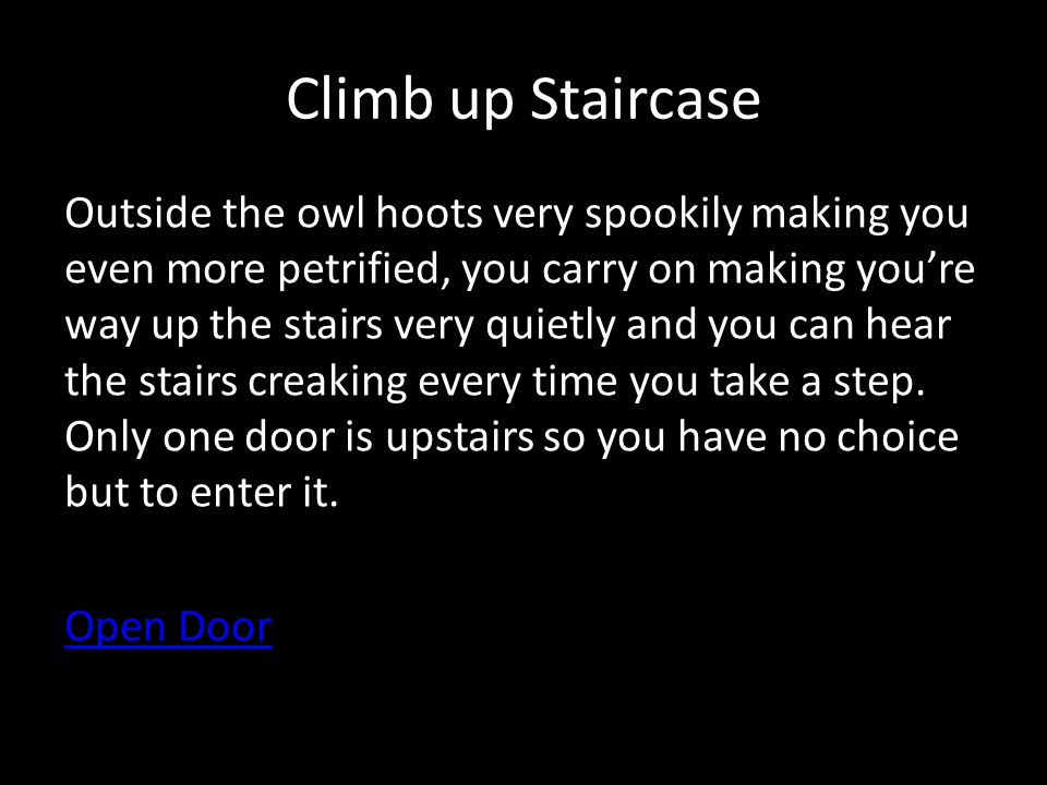 Climb up Staircase Outside the owl hoots very spookily making you even more petrified, you carry on making youre way up the stairs very quietly and you can hear the stairs creaking every time you take a step.