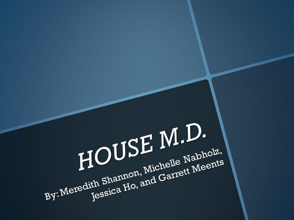 HOUSE M.D. By: Meredith Shannon, Michelle Nabholz, Jessica Ho, and Garrett Meents