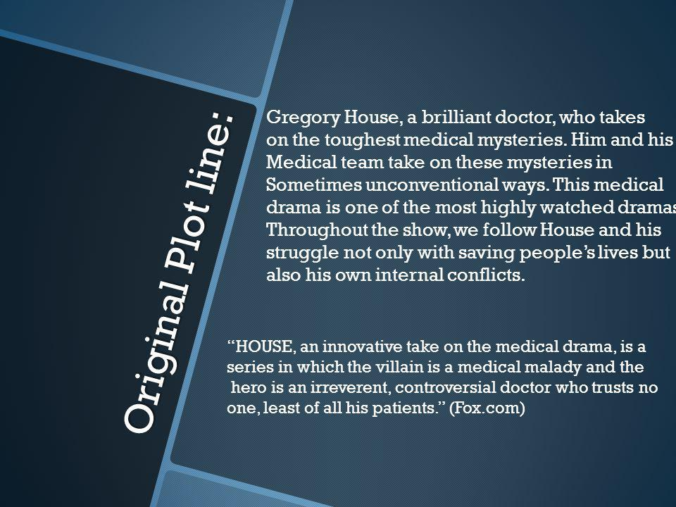 Original Plot line: Gregory House, a brilliant doctor, who takes on the toughest medical mysteries.