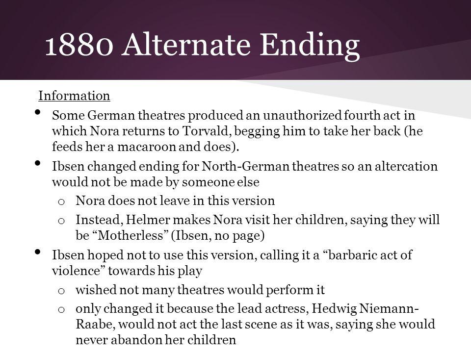 1880 Alternate Ending Information Some German theatres produced an unauthorized fourth act in which Nora returns to Torvald, begging him to take her b