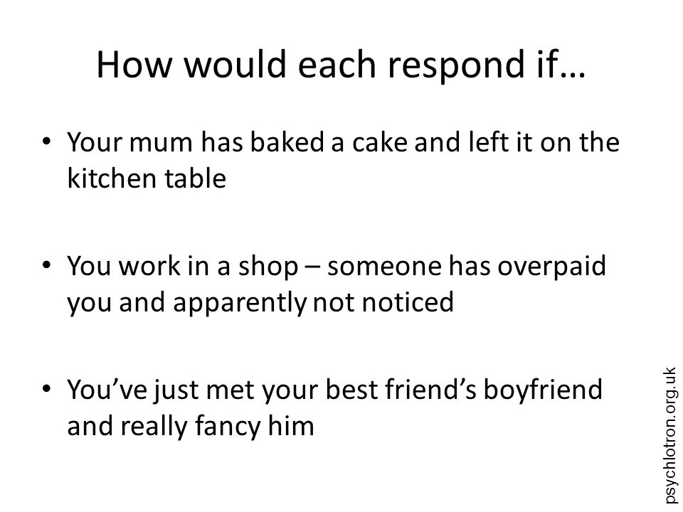 psychlotron.org.uk How would each respond if… Your mum has baked a cake and left it on the kitchen table You work in a shop – someone has overpaid you