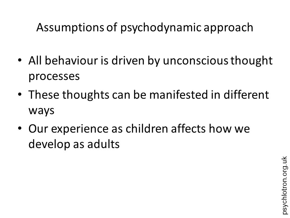 psychlotron.org.uk Assumptions of psychodynamic approach All behaviour is driven by unconscious thought processes These thoughts can be manifested in