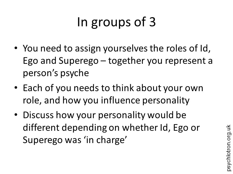 psychlotron.org.uk In groups of 3 You need to assign yourselves the roles of Id, Ego and Superego – together you represent a persons psyche Each of yo