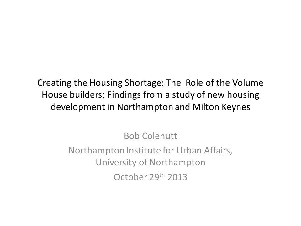 Creating the Housing Shortage: The Role of the Volume House builders; Findings from a study of new housing development in Northampton and Milton Keynes Bob Colenutt Northampton Institute for Urban Affairs, University of Northampton October 29 th 2013