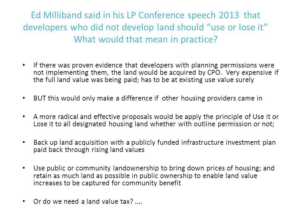 Ed Milliband said in his LP Conference speech 2013 that developers who did not develop land should use or lose it What would that mean in practice.