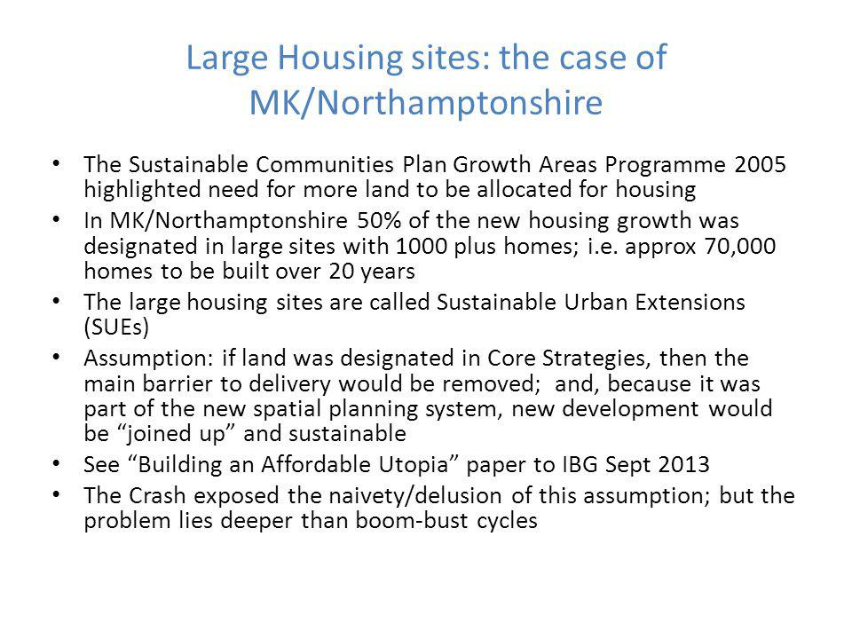 Large Housing sites: the case of MK/Northamptonshire The Sustainable Communities Plan Growth Areas Programme 2005 highlighted need for more land to be allocated for housing In MK/Northamptonshire 50% of the new housing growth was designated in large sites with 1000 plus homes; i.e.