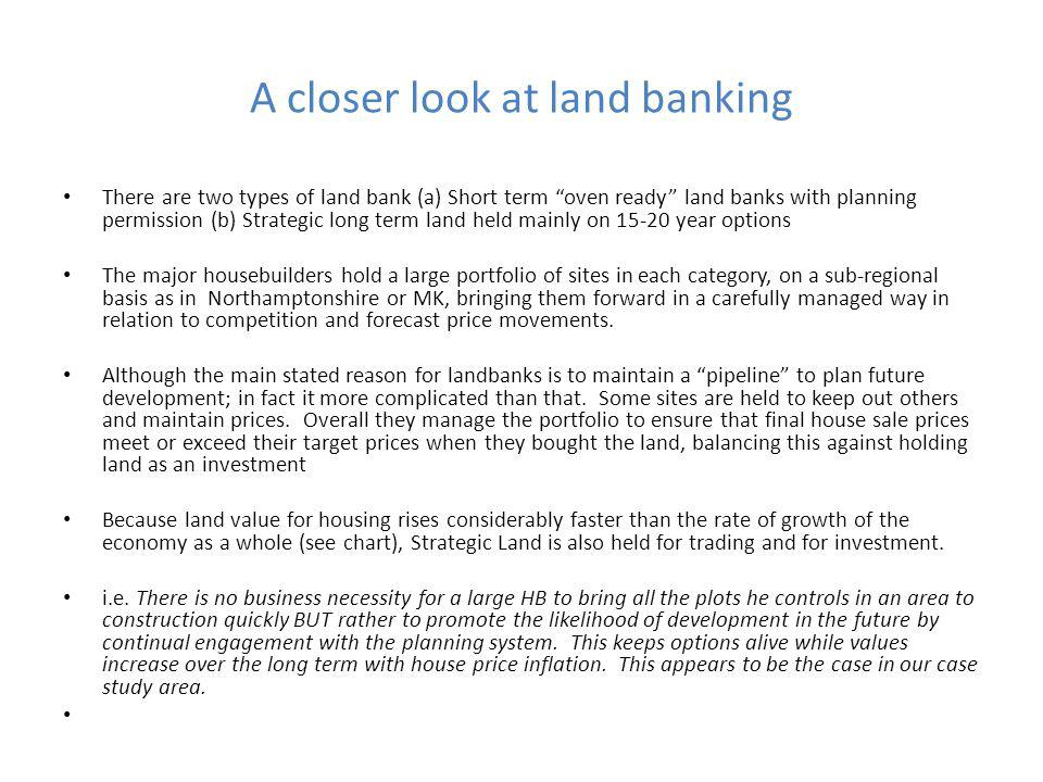 A closer look at land banking There are two types of land bank (a) Short term oven ready land banks with planning permission (b) Strategic long term land held mainly on 15-20 year options The major housebuilders hold a large portfolio of sites in each category, on a sub-regional basis as in Northamptonshire or MK, bringing them forward in a carefully managed way in relation to competition and forecast price movements.