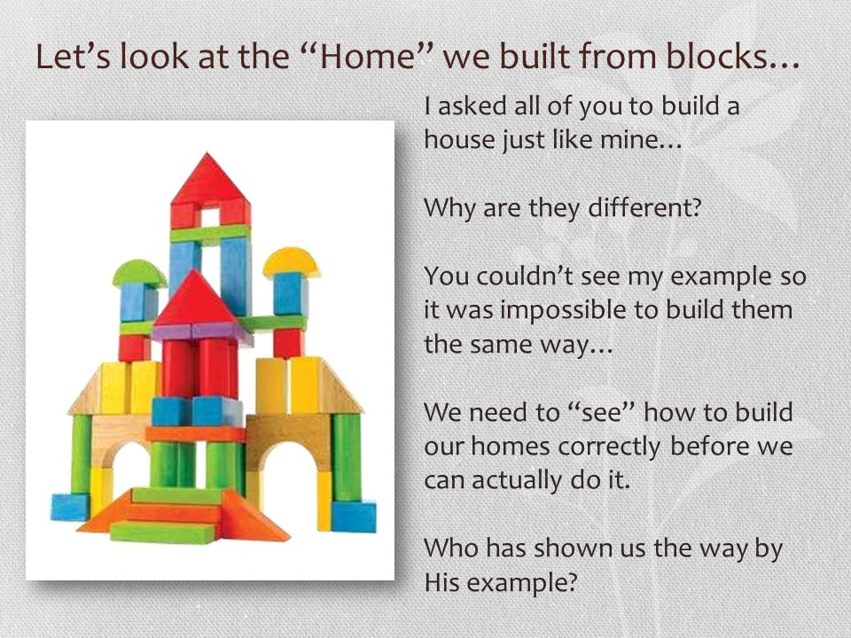 Lets look at the Home we built from blocks… I asked all of you to build a house just like mine… Why are they different? You couldnt see my example so
