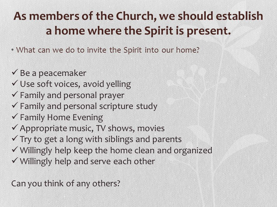 As members of the Church, we should establish a home where the Spirit is present. What can we do to invite the Spirit into our home? Be a peacemaker U