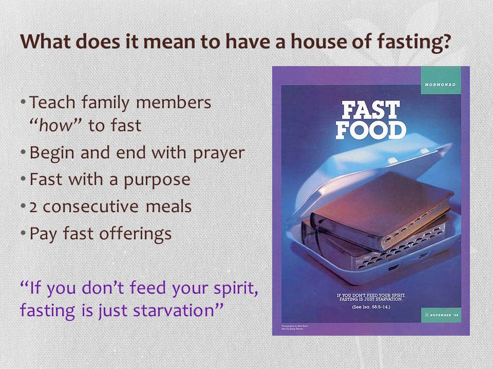 What does it mean to have a house of fasting? Teach family members how to fast Begin and end with prayer Fast with a purpose 2 consecutive meals Pay f