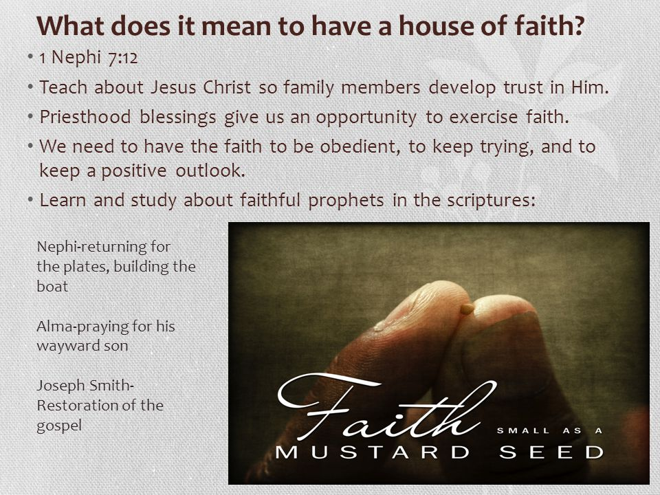 What does it mean to have a house of faith? 1 Nephi 7:12 Teach about Jesus Christ so family members develop trust in Him. Priesthood blessings give us