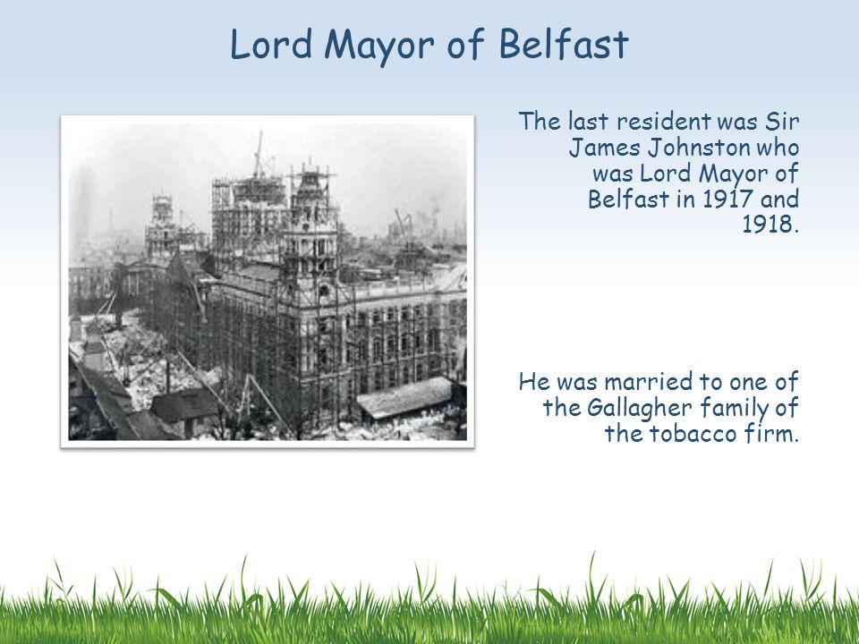 The last resident was Sir James Johnston who was Lord Mayor of Belfast in 1917 and 1918.