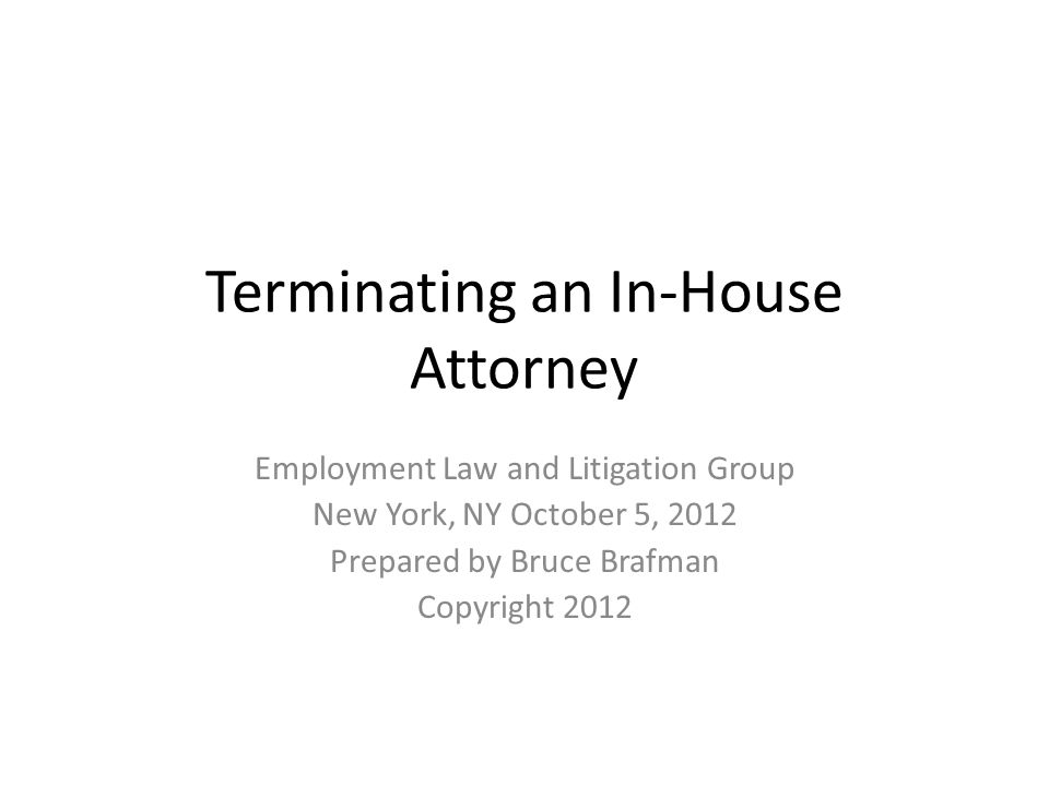 Terminating an In-House Attorney Employment Law and Litigation Group New York, NY October 5, 2012 Prepared by Bruce Brafman Copyright 2012