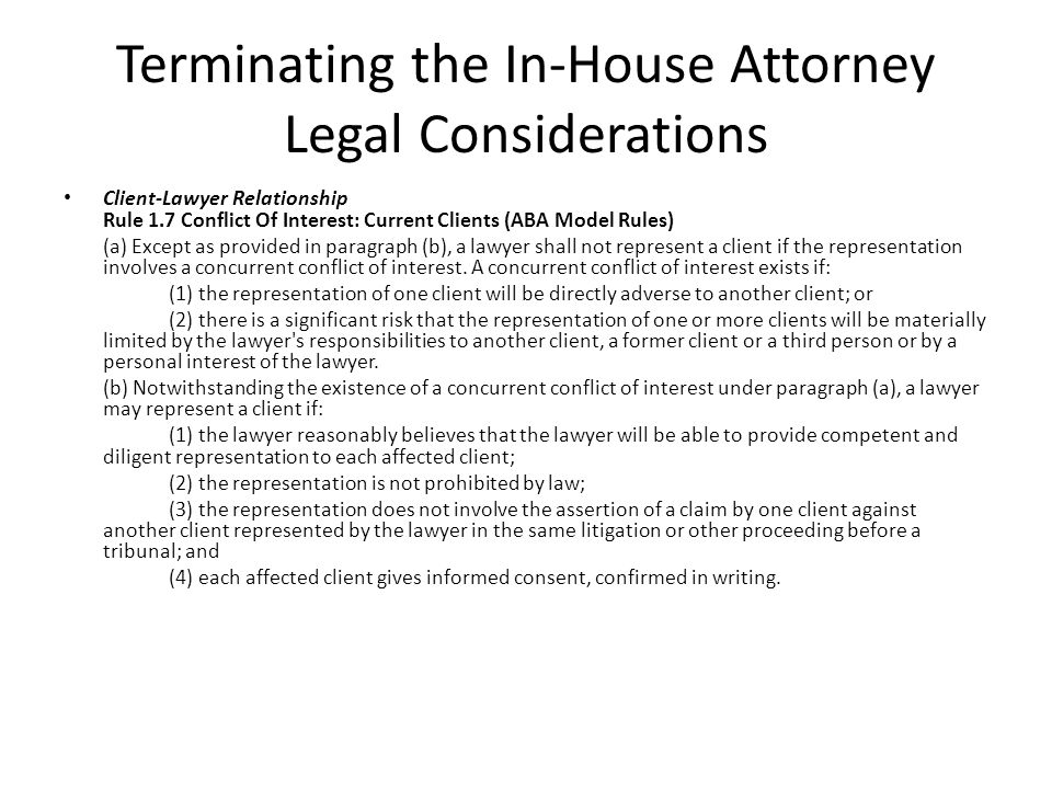 Terminating the In-House Attorney Legal Considerations Client-Lawyer Relationship Rule 1.7 Conflict Of Interest: Current Clients (ABA Model Rules) (a) Except as provided in paragraph (b), a lawyer shall not represent a client if the representation involves a concurrent conflict of interest.