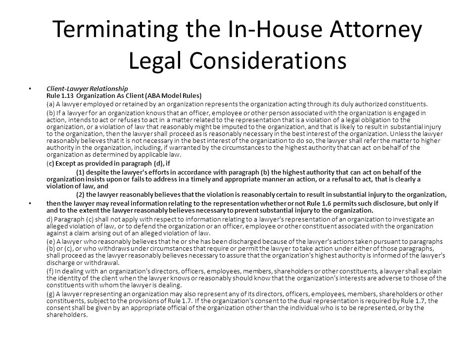Terminating the In-House Attorney Legal Considerations Client-Lawyer Relationship Rule 1.13 Organization As Client (ABA Model Rules) (a) A lawyer employed or retained by an organization represents the organization acting through its duly authorized constituents.