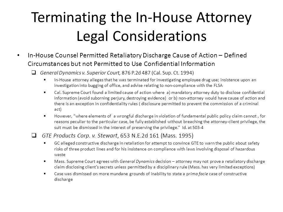 Terminating the In-House Attorney Legal Considerations In-House Counsel Permitted Retaliatory Discharge Cause of Action – Defined Circumstances but not Permitted to Use Confidential Information General Dynamics v.