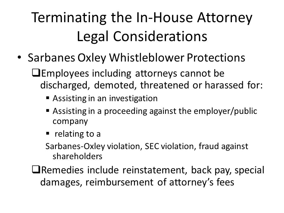 Terminating the In-House Attorney Legal Considerations Sarbanes Oxley Whistleblower Protections Employees including attorneys cannot be discharged, de