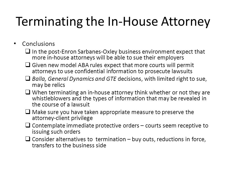 Terminating the In-House Attorney Conclusions In the post-Enron Sarbanes-Oxley business environment expect that more in-house attorneys will be able t