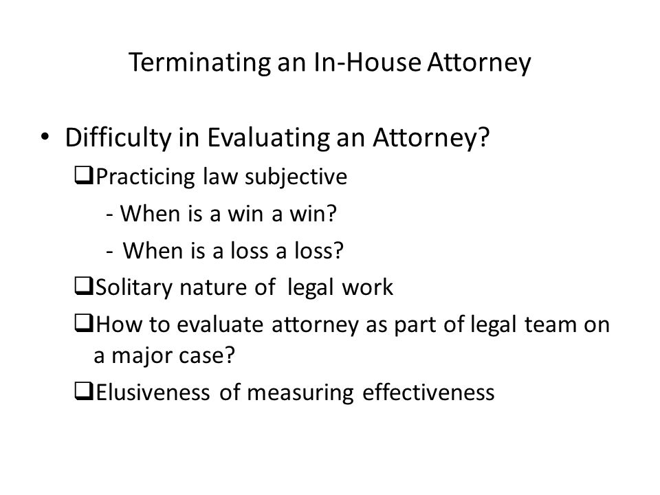 Terminating an In-House Attorney Difficulty in Evaluating an Attorney? Practicing law subjective - When is a win a win? -When is a loss a loss? Solita