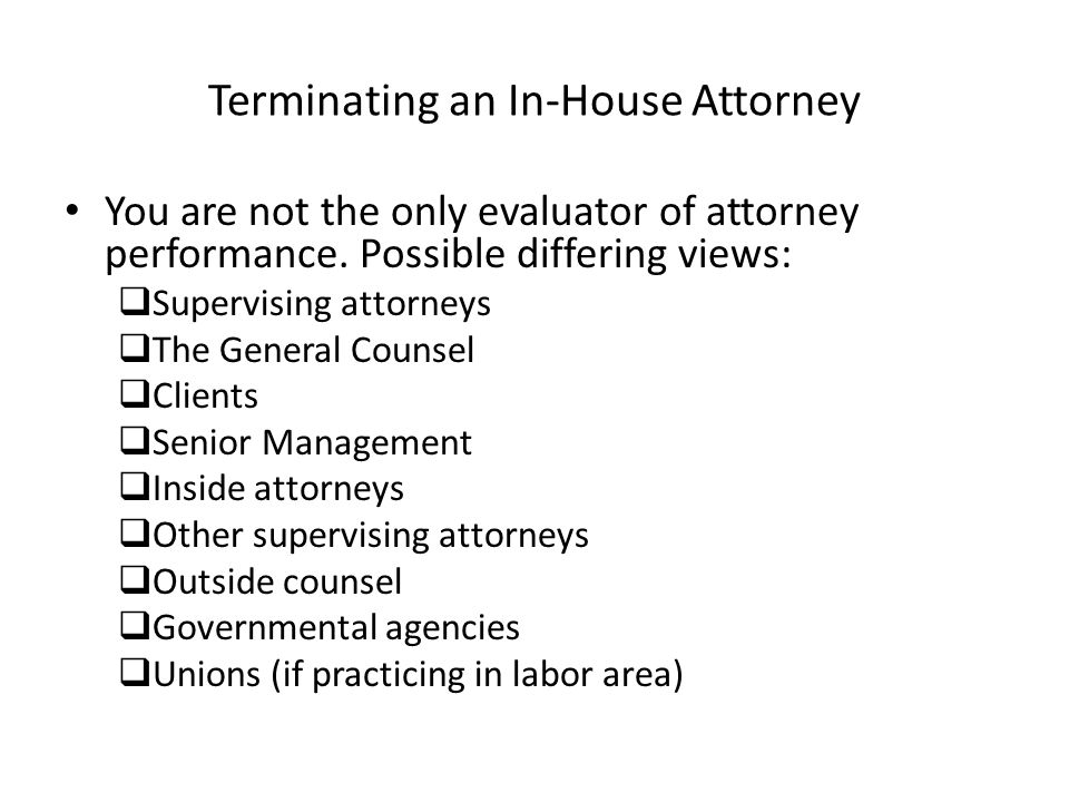 Terminating an In-House Attorney You are not the only evaluator of attorney performance. Possible differing views: Supervising attorneys The General C