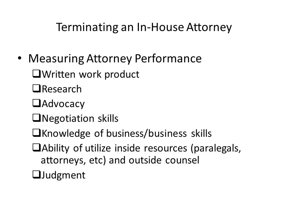 Terminating an In-House Attorney Measuring Attorney Performance Written work product Research Advocacy Negotiation skills Knowledge of business/business skills Ability of utilize inside resources (paralegals, attorneys, etc) and outside counsel Judgment