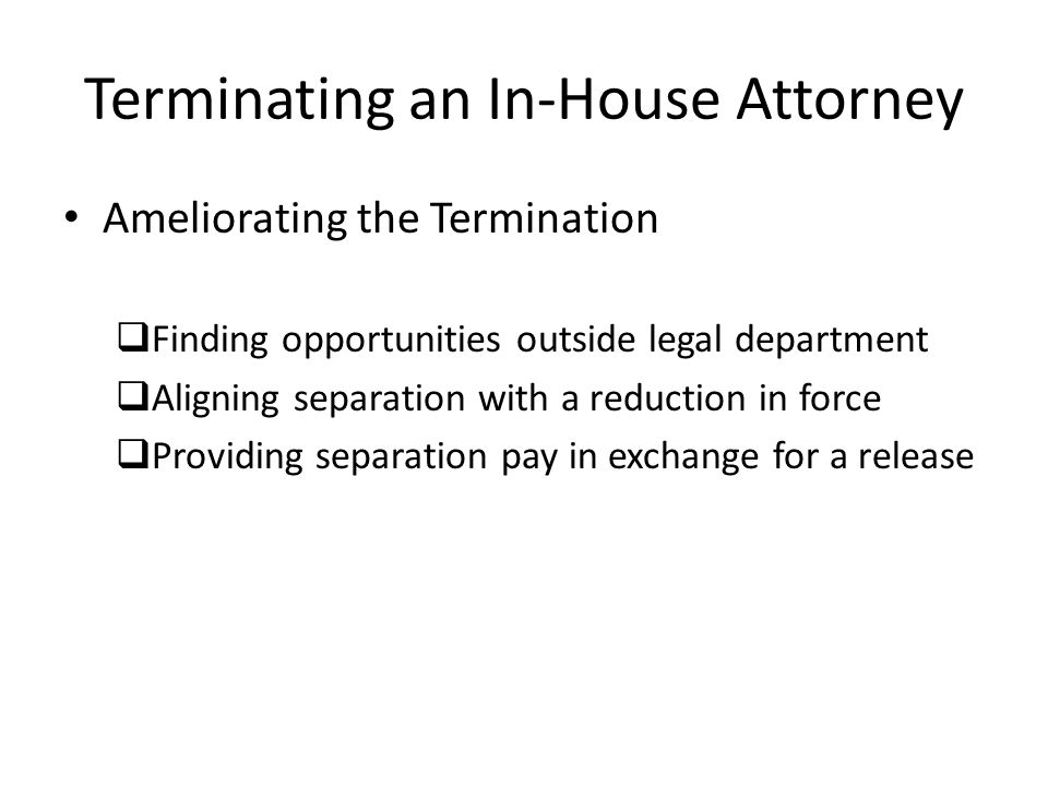 Terminating an In-House Attorney Ameliorating the Termination Finding opportunities outside legal department Aligning separation with a reduction in force Providing separation pay in exchange for a release