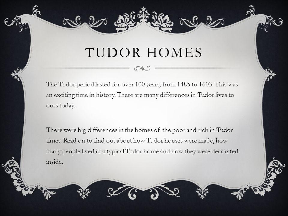 TUDOR HOMES The Tudor period lasted for over 100 years, from 1485 to 1603. This was an exciting time in history. There are many differences in Tudor l