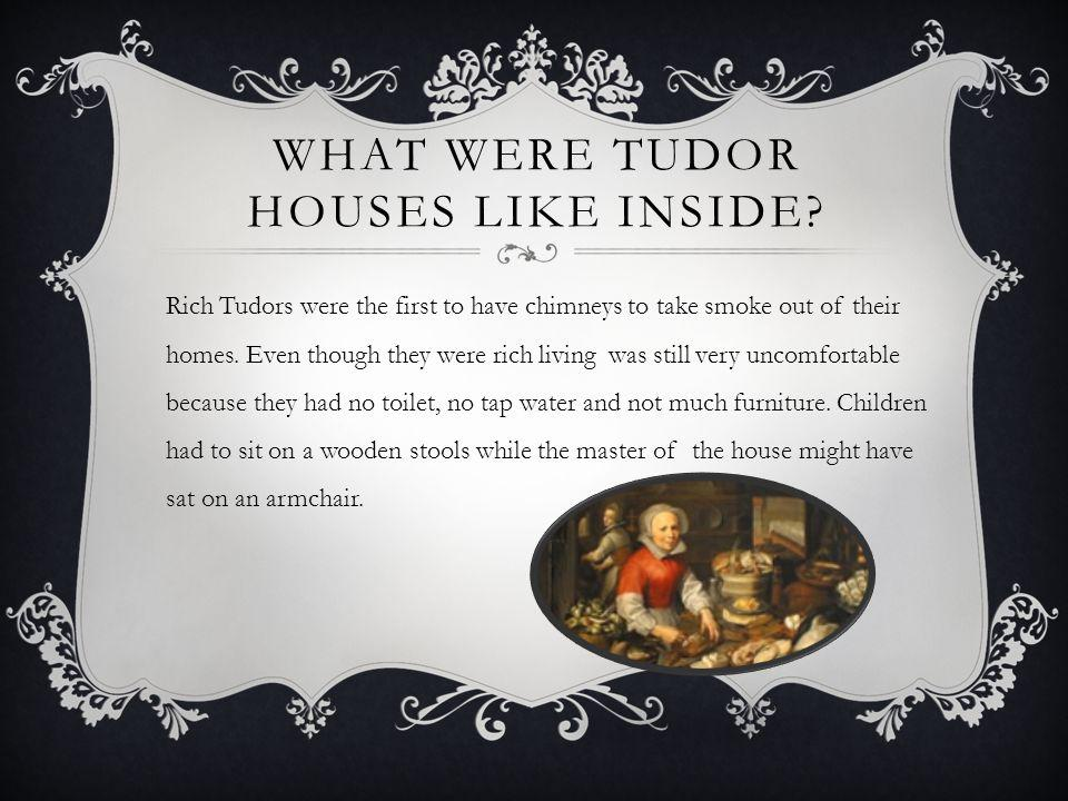 WHAT WERE TUDOR HOUSES LIKE INSIDE? Rich Tudors were the first to have chimneys to take smoke out of their homes. Even though they were rich living wa