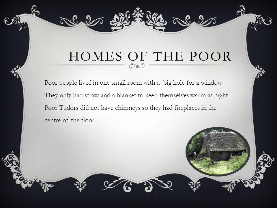 HOMES OF THE POOR Poor people lived in one small room with a big hole for a window. They only had straw and a blanket to keep themselves warm at night